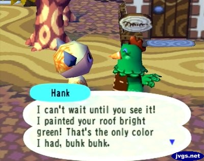 Hank: I can't wait until you see it! I painted your roof bright green! That's the only color I had, buhk buhk.