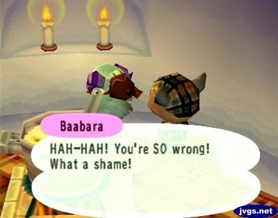 Baabara: HAH-HAH! You're SO wrong! What a shame!