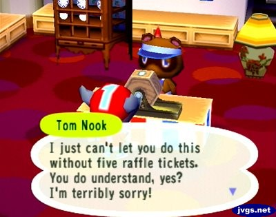Tom Nook: I just can't let you do this without five raffle tickets. You do understand, yes? I'm terribly sorry!