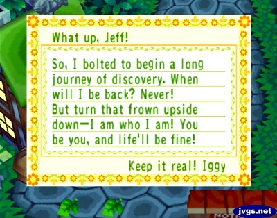 What up, Jeff! So, I bolted to begin a long journey of discovery. When will I be back? Never! But turn that frown upside down--I am who I am! You be you, and life'll be fine! Keep it real! -Iggy