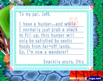 To my pal, Jeff, I have a hunger...and while I normally just grab a snack to fill up, this hunger will only be satisfied by exotic foods from far-off lands. So, I'm now a wanderer! -Snackily yours, Otis