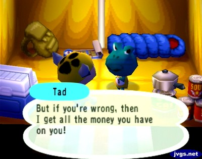 Tad: But if you're wrong, then I get all the money you have on you!