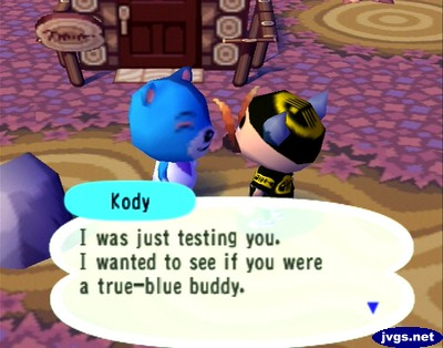 Kody: I was just testing you. I wanted to see if you were a true-blue buddy.