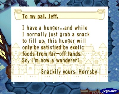 To my pal, Jeff, I have a hunger..and while I normally just grab a snack to fill up, this hunger will only be satisfied by exotic foods from far-off lands. So, I'm now a wanderer! -Snackily yours, Hornsby