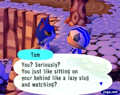 Tom: You? Seriously? You just like sitting on your behind like a lazy slug and watching?
