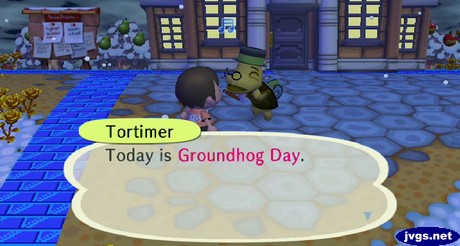 Tortimer: Today is Groundhog Day.