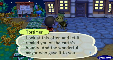 Tortimer: Look at this often and let it remind you of the earth's bounty. And the wonderful mayor who gave it to you.