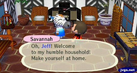 Savannah: Oh, Jeff! Welcome to my humble household! Make yourself at home.
