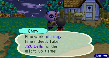Chow: Fine work, old dog. Fine indeed. Take 720 bells for the effort, up a tree!