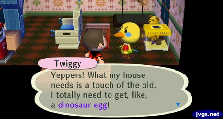 Twiggy: Yeppers! What my house needs is a touch of the old. I totally need to get, like, a dinosaur egg!