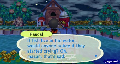 Pascal: If fish live in the water, would anyone notice if they started crying? Oh maaan, that's sad.