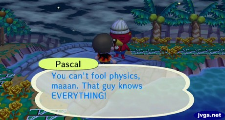 Pascal: You can't fool physics, maaan. That guy knows EVERYTHING!