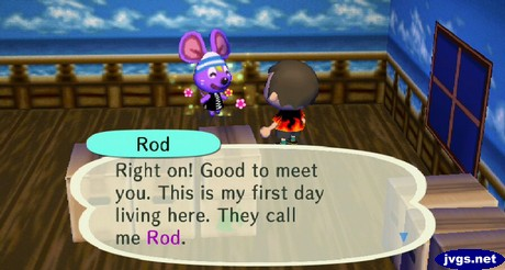Rod: Good to met you. This is my first day living here. They call me Rod.