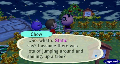 Chow: ...So, what'd Static say? I assume there was lots of jumping around smiling, up a tree?