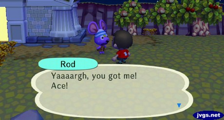 Rod: Yaaaargh, you got me! Ace!