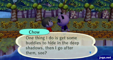 Chow: One thing I do is get some buddies to hide in the deep shadows, then I go after them, see?