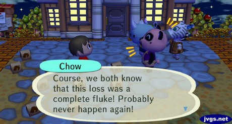 Chow: Course, we both know that this loss was a complete fluke! Probably never happen again!