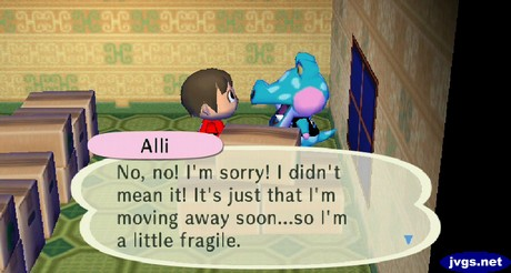 Alli: No, no! I'm sorry! I didn't mean it! It's just that I'm moving away soon...so I'm a little fragile.
