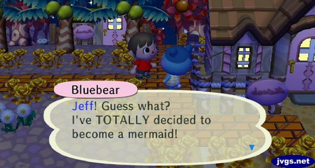Bluebear: Jeff! Guess what? I've TOTALLY decided to become a mermaid!