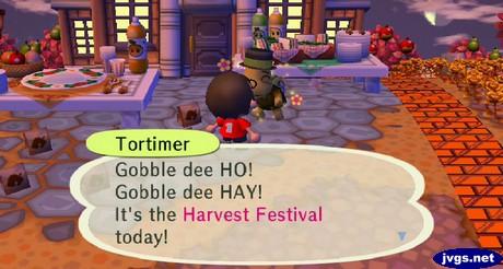 Tortimer: Gobble dee HO! Gobble dee HAY! It's the Harvest Festival today!