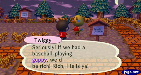 Twiggy: Seriously! If we had a baseball-playing guppy, we'd be rich! Rich, I tells ya!