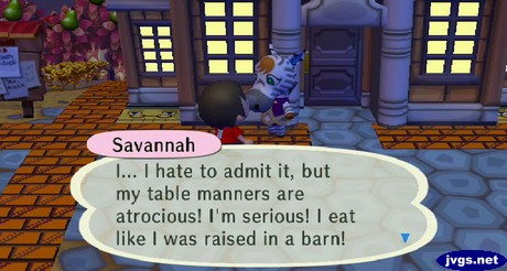 Savannah: I... I hate to admit it, but my table manners are atrocious! I'm serious! I eat like I was raised in a barn!