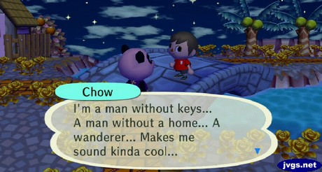 Chow: I'm a man without keys... A man without a home... A wanderer... Makes me sound kinda cool...