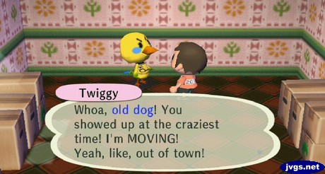 Twiggy: Whoa, old dog! You showed up at the craziest time! I'm MOVING! Yeah, like, out of town!