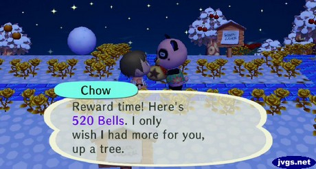 Chow: Reward time! Here's 520 bells. I only wish I had more for you, up a tree.