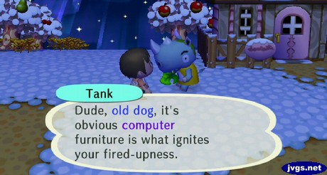 Tank: Dude, old dog, it's obvious computer furniture is what ignites your fired-upness.