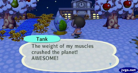 Tank: The weight of my muscles crushed the planet! AWESOME!