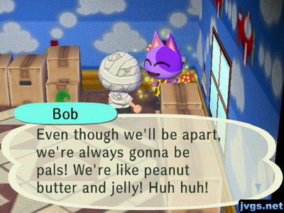 Bob: Even though we'll be apart, we're always gonna be pals! We're like peanut butter and jelly! Huh huh!
