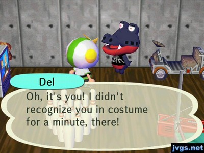 Del: Oh, it's you! I didn't recognize you in costume for a minute, there!