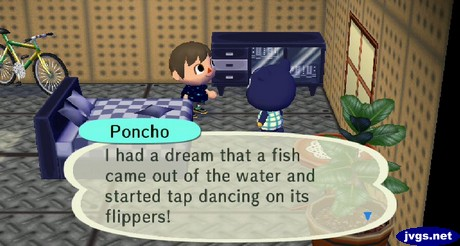 Poncho: I had a dream that a fish came out of the water and started tap dancing on its flippers!