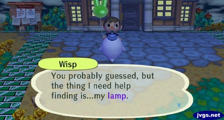 Wisp: You probably guessed, but the thing I need help finding is...my lamp.
