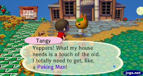 Tangy: Yeppers! What my house needs is a touch of the old. I totally need to get, like, a Peking Man!