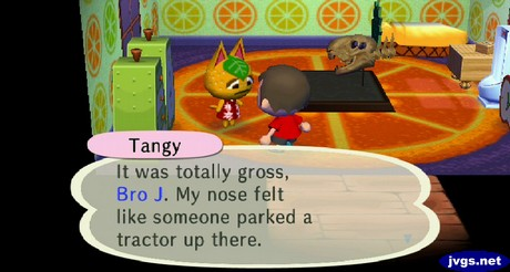 Tangy: It was totally gross, Bro J. My nose felt like someone parked a tractor up there.