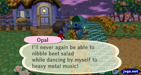 Opal: I'll never again be able to nibble beet salad while dancing by myself to heavy metal music!