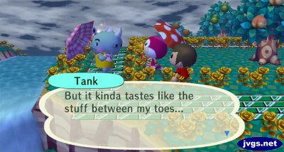 Tank: But it kinda tastes like the stuff between my toes...