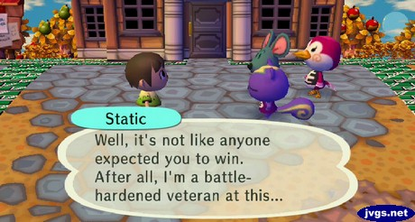 Static: Well, it's not like anyone expected you to win. After all, I'm a battle-hardened veteran at this...