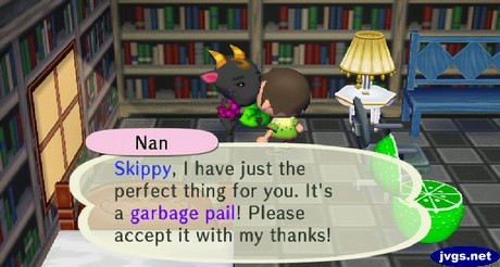 Nan: Skippy, I have just the perfect thing for you. It's a garbage pail! Please accept it with my thanks!