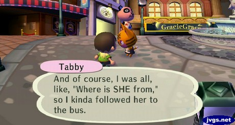 "Tabby: And of course, I was all, like, ""Where is SHE from,"" so I kinda followed her to the bus."
