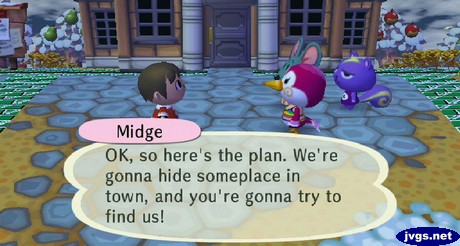 Midge: OK, so here's the plan. We're gonna hide someplace in town, and you're gonna try to find us!