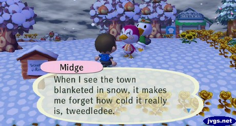 Midge: When I see the town blanketed in snow, it makes me forget how cold it really is, tweedledee.