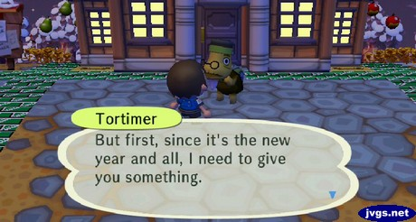 Tortimer: But first, since it's the new year and all, I need to give you something.