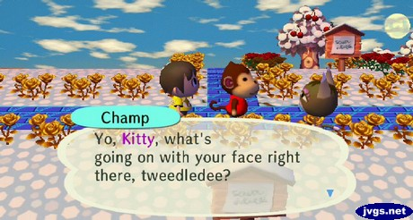 Champ: Yo, Kitty, what's going on with your face right there? tweedledee?