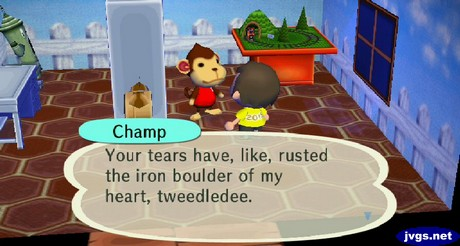 Champ: Your tears have, like, rusted the iron boulder of my heart, tweedledee.