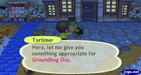 Tortimer: Here, let me give you something appropriate for Groundhog Day.