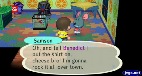 Samson: Oh, and tell Benedict I put the shirt on, cheese bro! I'm gonna rock it all over town.