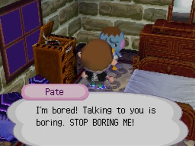 Pate: I'm bored! Talking to you is boring. STOP BORING ME!